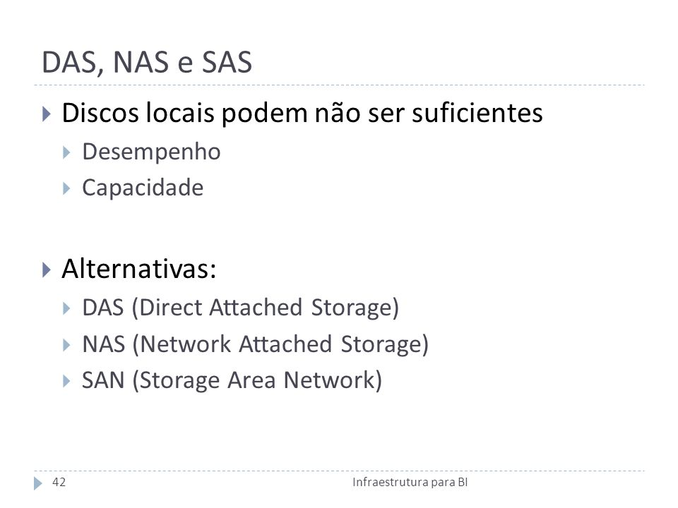 DAS, NAS e SAS Discos locais podem não ser suficientes Desempenho Capacidade Alternativas: DAS (Direct Attached Storage) NAS (Network Attached Storage) SAN (Storage Area Network) 42Infraestrutura para BI