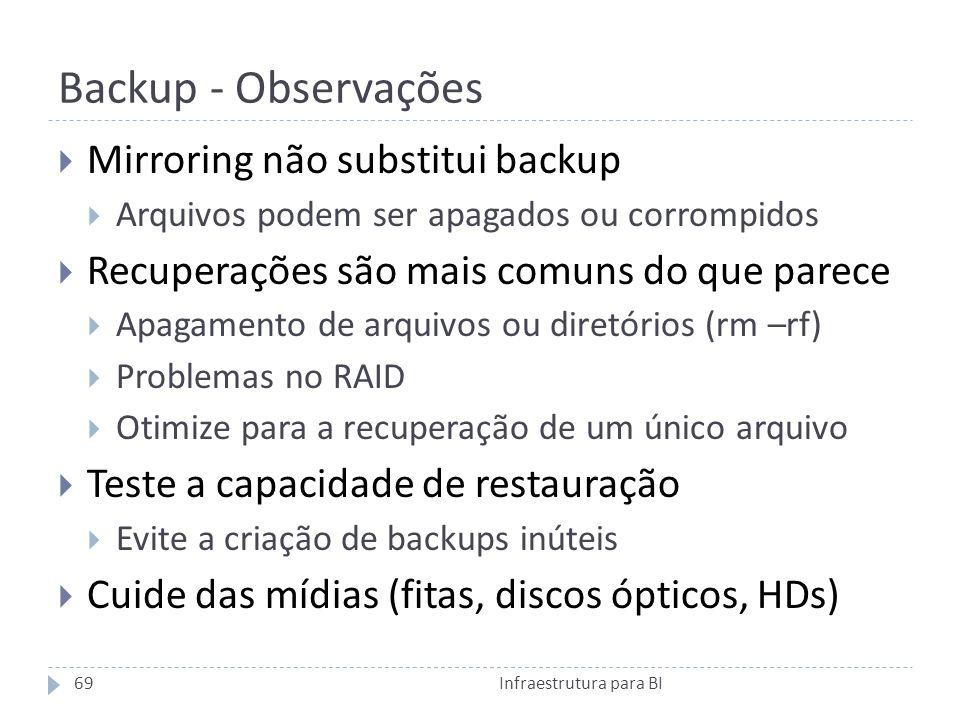 Backup - Observações Mirroring não substitui backup Arquivos podem ser apagados ou corrompidos Recuperações são mais comuns do que parece Apagamento de arquivos ou diretórios (rm –rf) Problemas no RAID Otimize para a recuperação de um único arquivo Teste a capacidade de restauração Evite a criação de backups inúteis Cuide das mídias (fitas, discos ópticos, HDs) 69Infraestrutura para BI