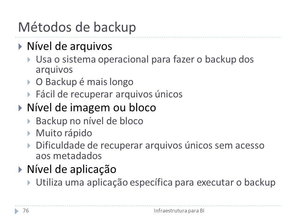 Métodos de backup Nível de arquivos Usa o sistema operacional para fazer o backup dos arquivos O Backup é mais longo Fácil de recuperar arquivos únicos Nível de imagem ou bloco Backup no nível de bloco Muito rápido Dificuldade de recuperar arquivos únicos sem acesso aos metadados Nível de aplicação Utiliza uma aplicação específica para executar o backup 76Infraestrutura para BI