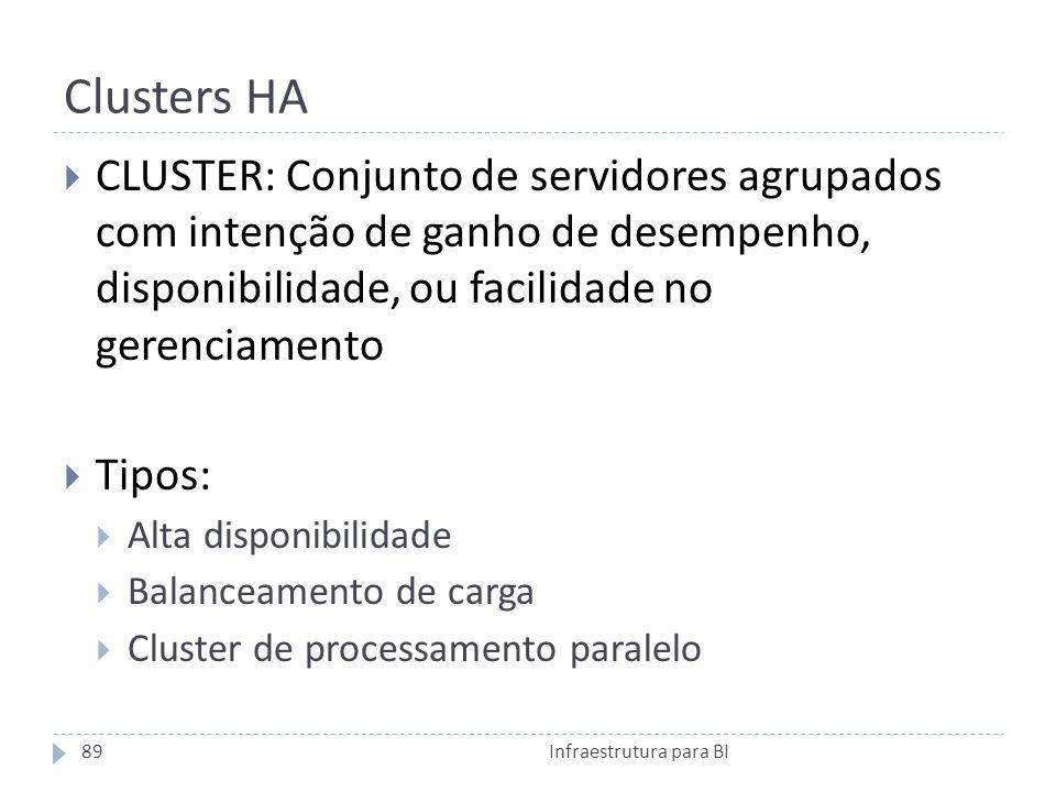Clusters HA CLUSTER: Conjunto de servidores agrupados com intenção de ganho de desempenho, disponibilidade, ou facilidade no gerenciamento Tipos: Alta disponibilidade Balanceamento de carga Cluster de processamento paralelo 89Infraestrutura para BI