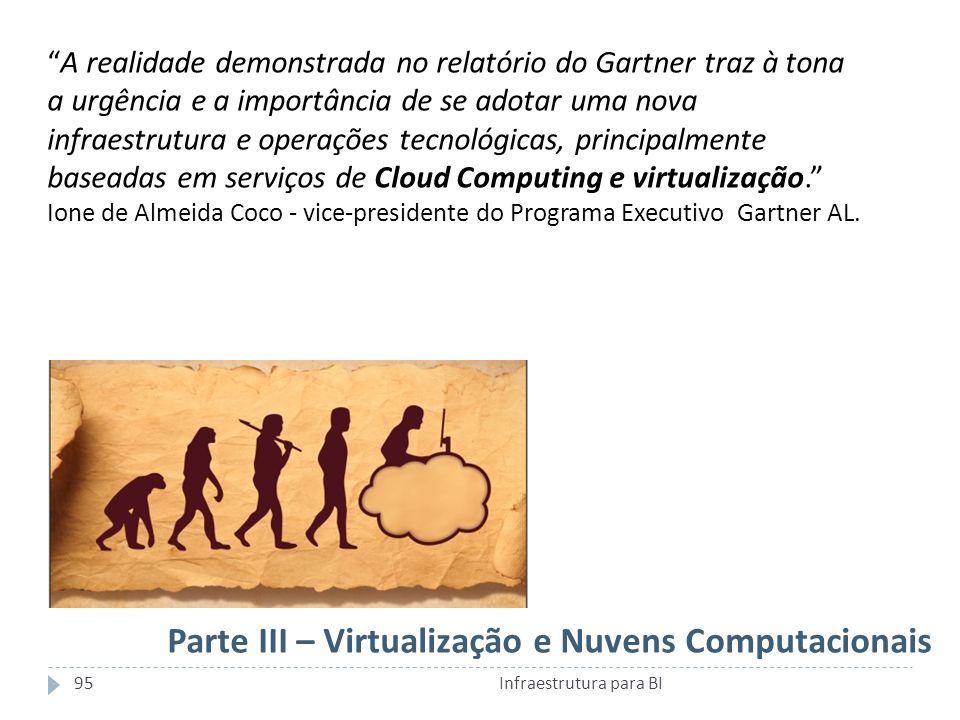 Parte III – Virtualização e Nuvens Computacionais A realidade demonstrada no relatório do Gartner traz à tona a urgência e a importância de se adotar uma nova infraestrutura e operações tecnológicas, principalmente baseadas em serviços de Cloud Computing e virtualização.