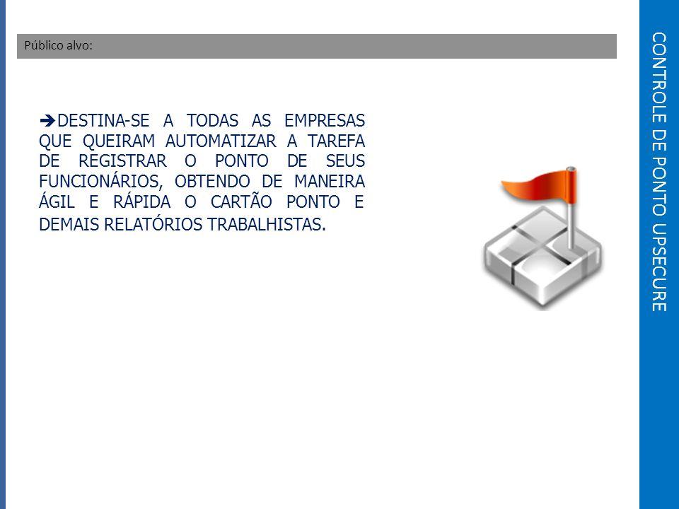 CONTROLE DE PONTO UPSECURE Público alvo: DESTINA-SE A TODAS AS EMPRESAS QUE QUEIRAM AUTOMATIZAR A TAREFA DE REGISTRAR O PONTO DE SEUS FUNCIONÁRIOS, OBTENDO DE MANEIRA ÁGIL E RÁPIDA O CARTÃO PONTO E DEMAIS RELATÓRIOS TRABALHISTAS.