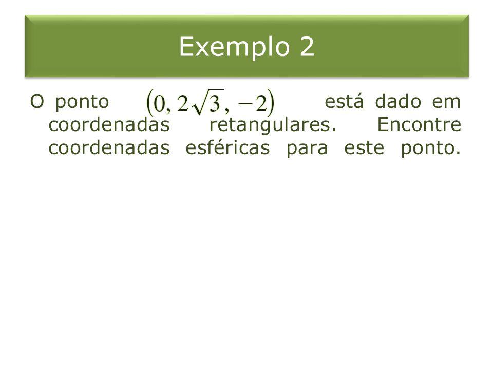 Exemplo 2 O ponto está dado em coordenadas retangulares. Encontre coordenadas esféricas para este ponto.
