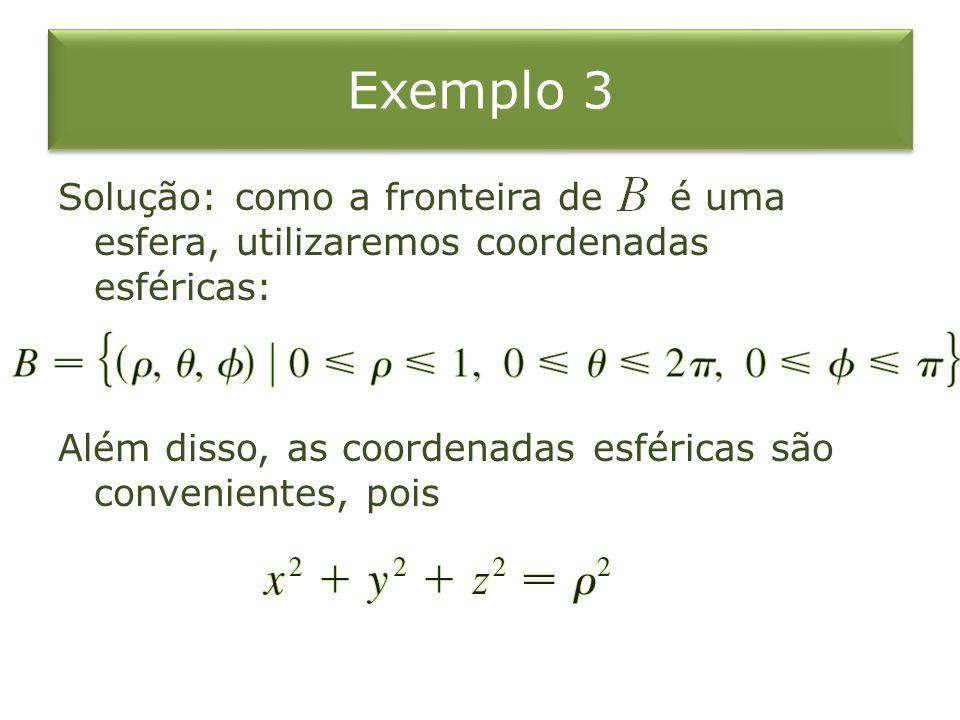 Solução: como a fronteira de é uma esfera, utilizaremos coordenadas esféricas: Além disso, as coordenadas esféricas são convenientes, pois