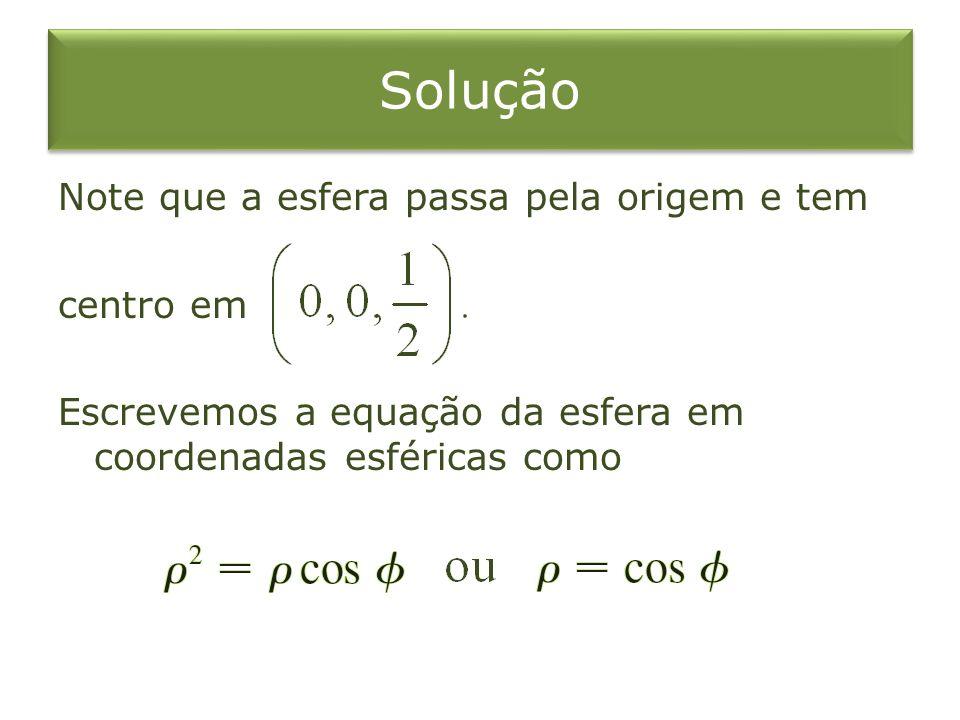 Solução Note que a esfera passa pela origem e tem centro em Escrevemos a equação da esfera em coordenadas esféricas como