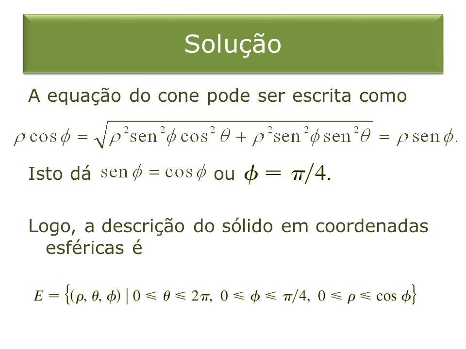 Solução A equação do cone pode ser escrita como Isto dá ou Logo, a descrição do sólido em coordenadas esféricas é