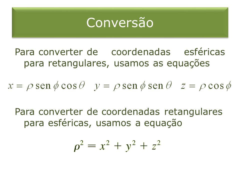 Conversão Para converterde coordenadas esféricas para retangulares, usamos as equações Para converterde coordenadas retangulares para esféricas, usamo