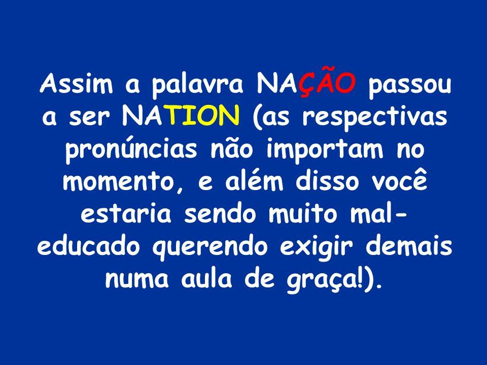 Regra 2 Para todas as palavras em português que terminem em ÇÃO (como a palavra NAÇÃO) tire fora o ÇÃO e coloque em seu lugar TION.
