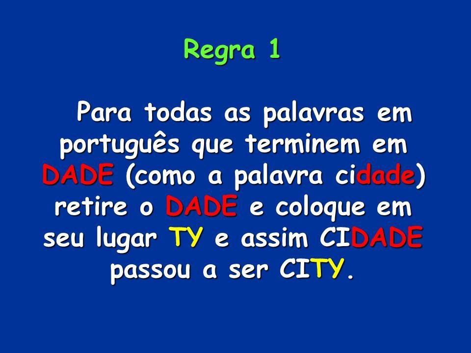 Regra 1 Para todas as palavras em português que terminem em DADE (como a palavra cidade) retire o DADE e coloque em seu lugar TY e assim CIDADE passou a ser CITY.