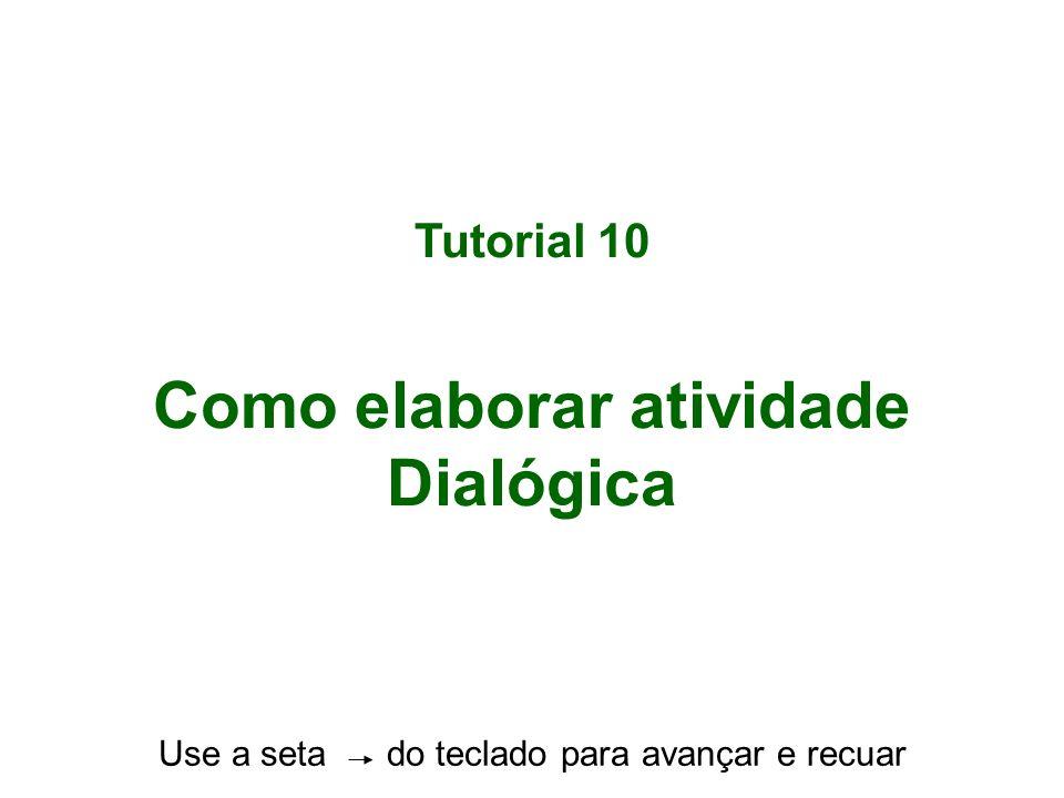Tutorial 10 Como elaborar atividade Dialógica Use a seta do teclado para avançar e recuar