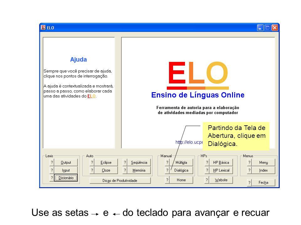 Use as setas e do teclado para avançar e recuar Partindo da Tela de Abertura, clique em Dialógica.