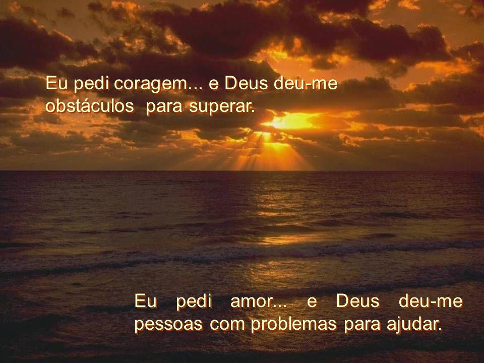 Eu pedi coragem... e Deus deu-me obstáculos para superar. Eu pedi amor... e Deus deu-me pessoas com problemas para ajudar.