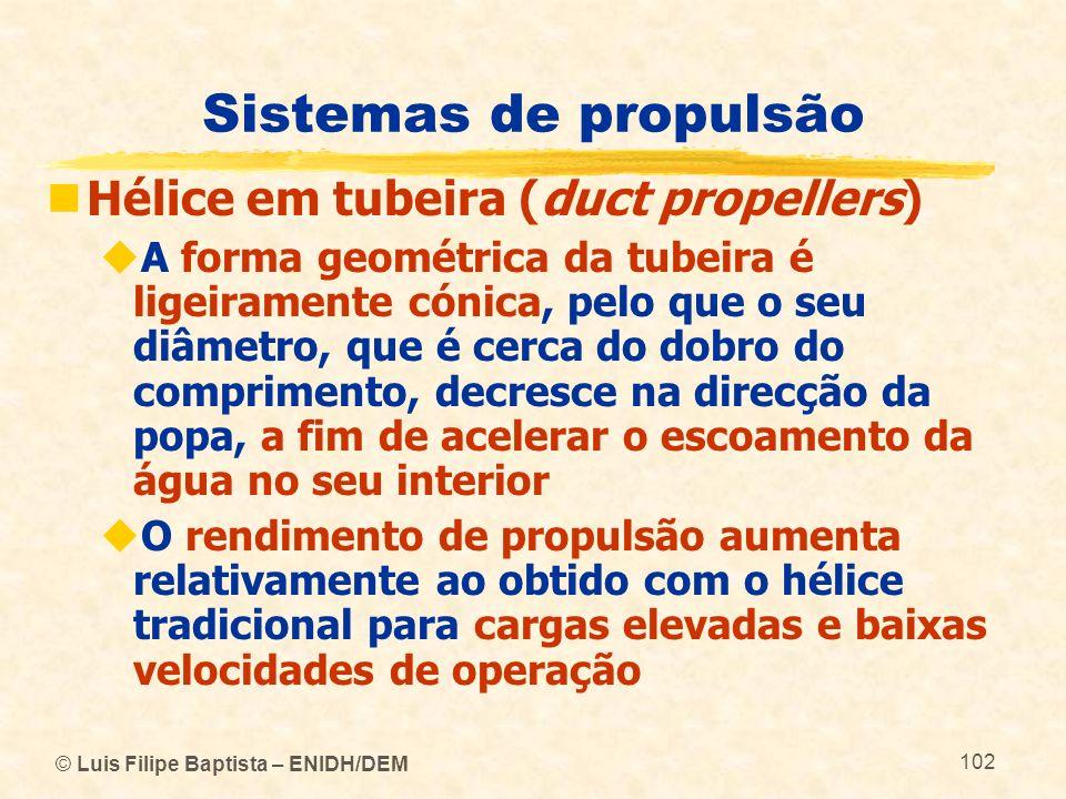 © Luis Filipe Baptista – ENIDH/DEM 102 Sistemas de propulsão Hélice em tubeira (duct propellers) A forma geométrica da tubeira é ligeiramente cónica,