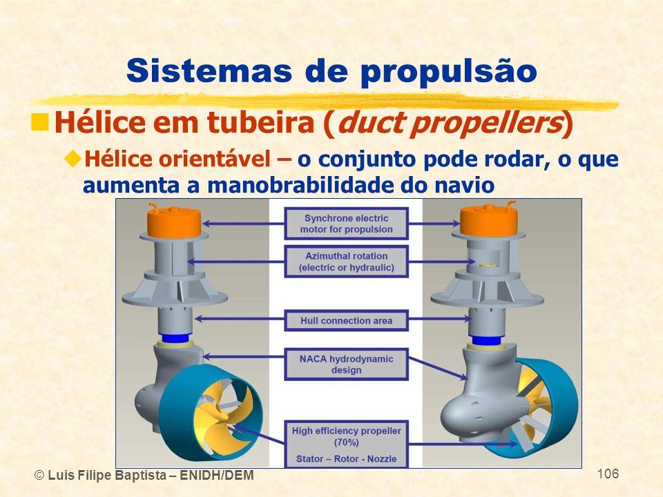 © Luis Filipe Baptista – ENIDH/DEM 106 Sistemas de propulsão Hélice em tubeira (duct propellers) Hélice orientável – o conjunto pode rodar, o que aume