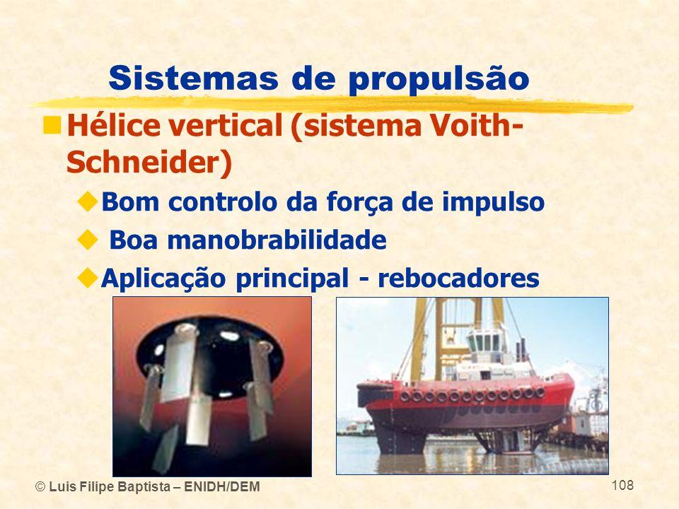 © Luis Filipe Baptista – ENIDH/DEM 108 Sistemas de propulsão Hélice vertical (sistema Voith- Schneider) Bom controlo da força de impulso Boa manobrabi