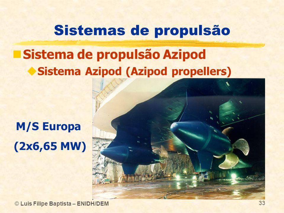 © Luis Filipe Baptista – ENIDH/DEM 33 Sistemas de propulsão Sistema de propulsão Azipod Sistema Azipod (Azipod propellers) M/S Europa (2x6,65 MW)