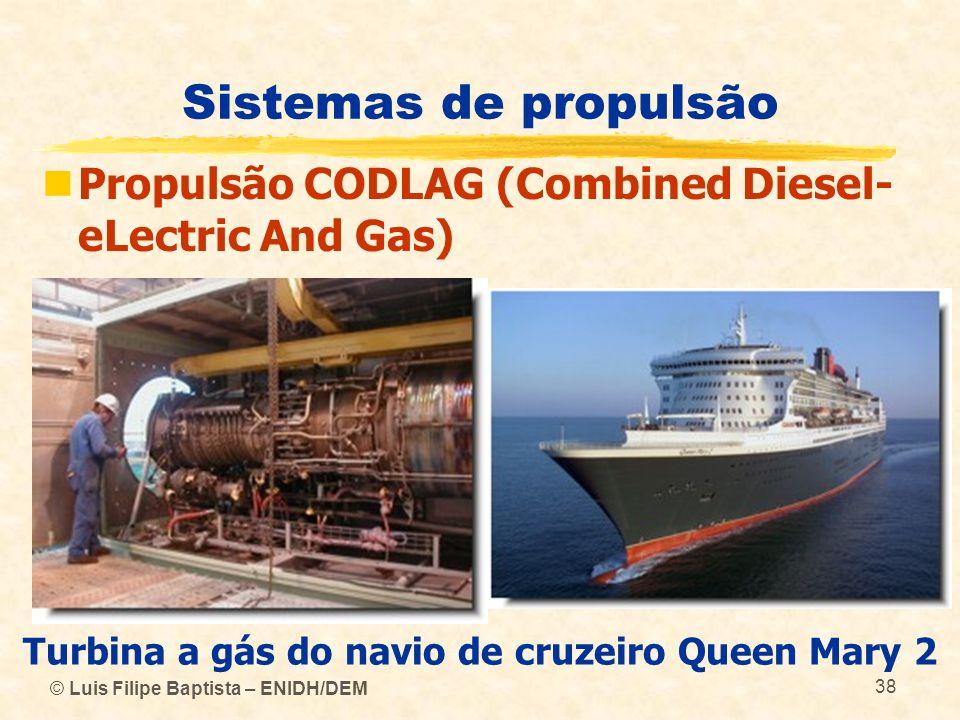 © Luis Filipe Baptista – ENIDH/DEM 38 Sistemas de propulsão Propulsão CODLAG (Combined Diesel- eLectric And Gas) Turbina a gás do navio de cruzeiro Qu
