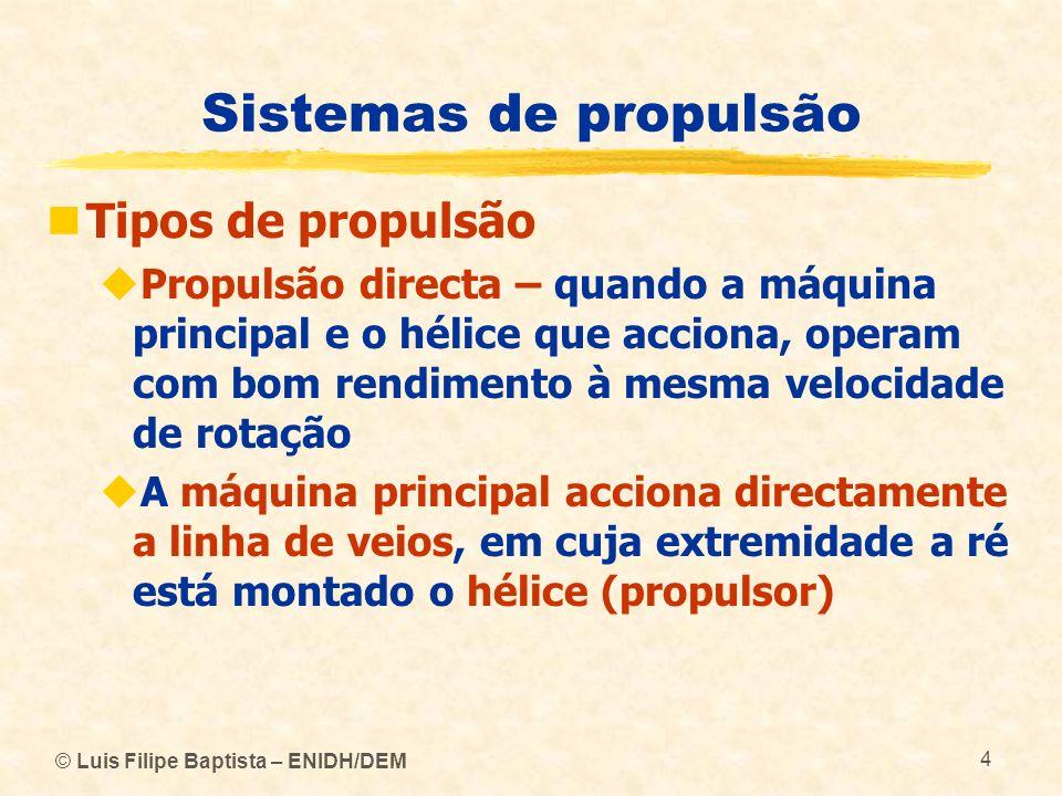 © Luis Filipe Baptista – ENIDH/DEM 4 Sistemas de propulsão Tipos de propulsão Propulsão directa – quando a máquina principal e o hélice que acciona, o