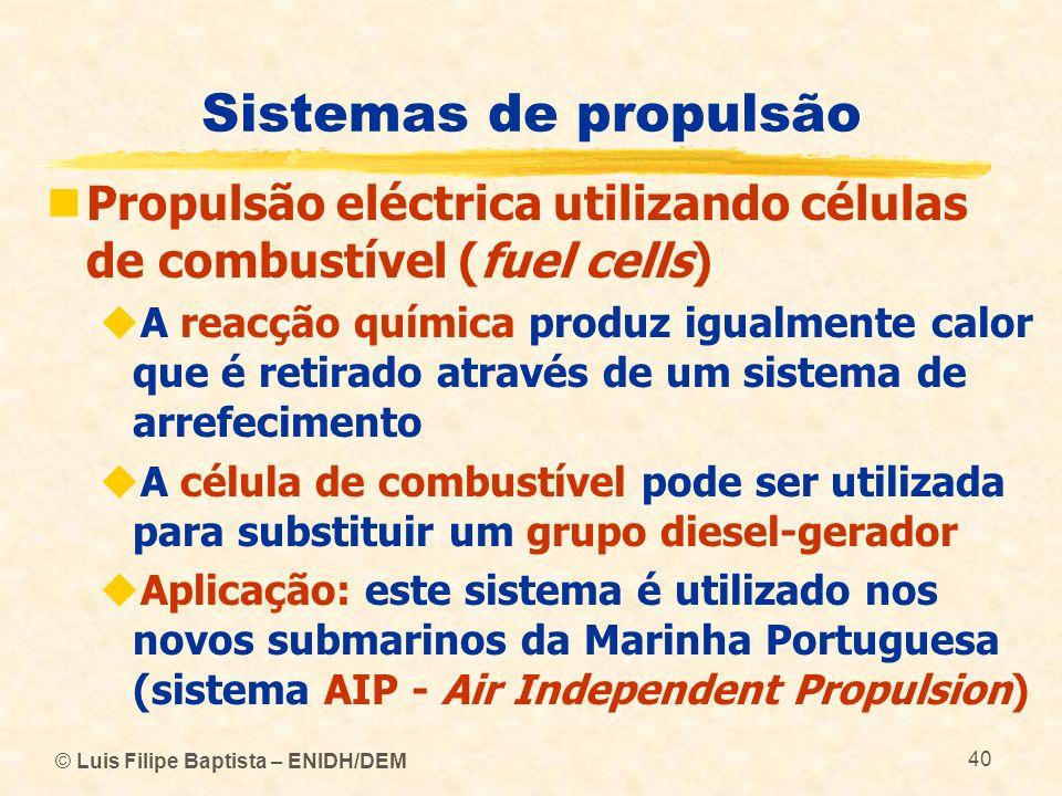 © Luis Filipe Baptista – ENIDH/DEM 40 Sistemas de propulsão Propulsão eléctrica utilizando células de combustível (fuel cells) A reacção química produ