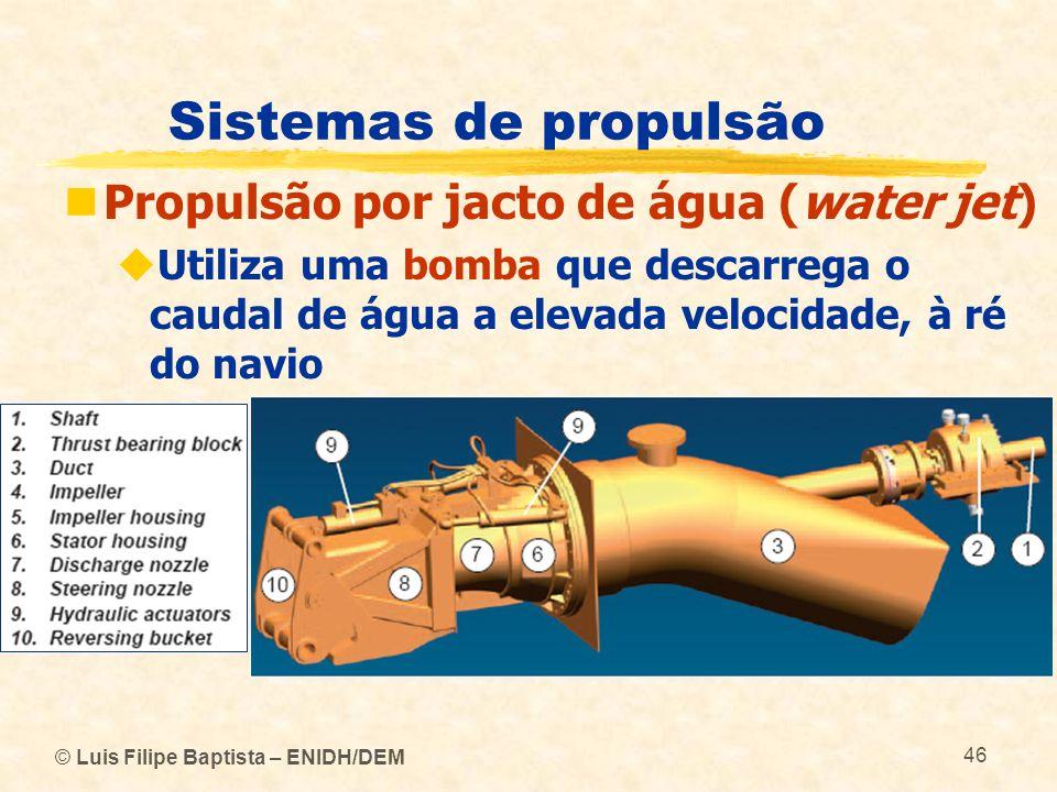© Luis Filipe Baptista – ENIDH/DEM 46 Sistemas de propulsão Propulsão por jacto de água (water jet) Utiliza uma bomba que descarrega o caudal de água