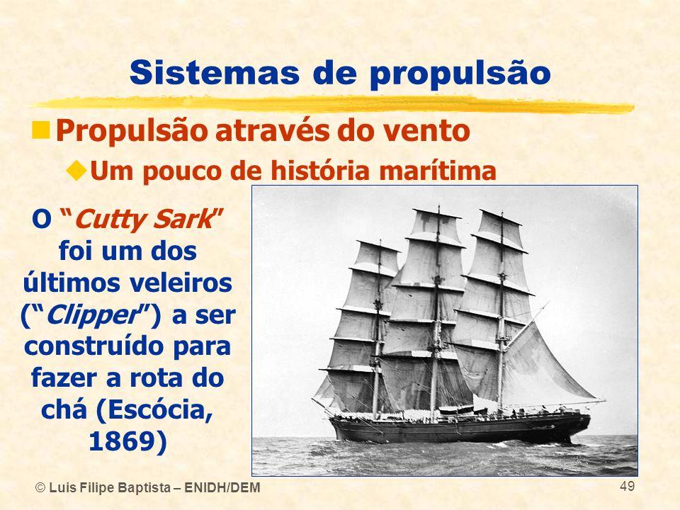 © Luis Filipe Baptista – ENIDH/DEM 49 Sistemas de propulsão Propulsão através do vento Um pouco de história marítima O Cutty Sark foi um dos últimos v