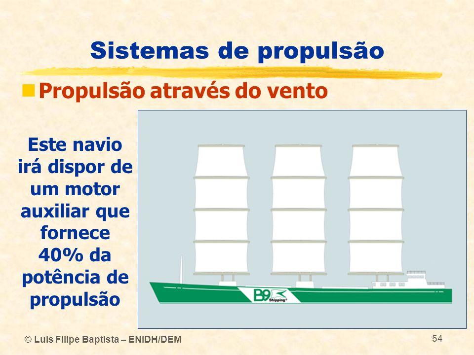© Luis Filipe Baptista – ENIDH/DEM 54 Sistemas de propulsão Propulsão através do vento Este navio irá dispor de um motor auxiliar que fornece 40% da p