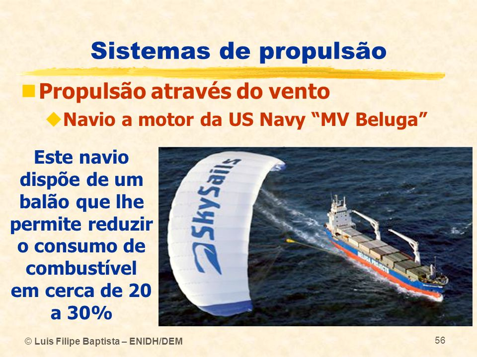 © Luis Filipe Baptista – ENIDH/DEM 56 Sistemas de propulsão Propulsão através do vento Navio a motor da US Navy MV Beluga Este navio dispõe de um balã