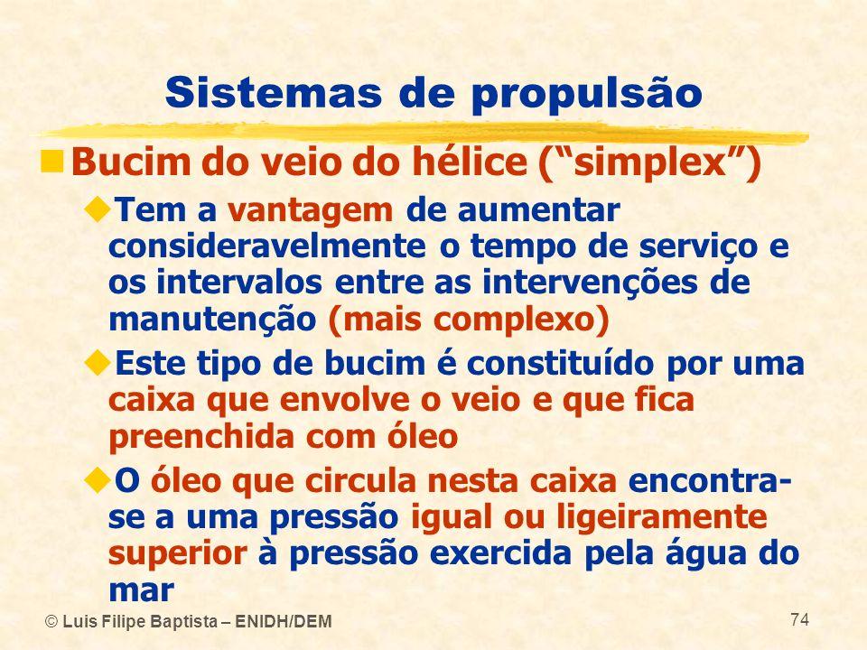 © Luis Filipe Baptista – ENIDH/DEM 74 Sistemas de propulsão Bucim do veio do hélice (simplex) Tem a vantagem de aumentar consideravelmente o tempo de