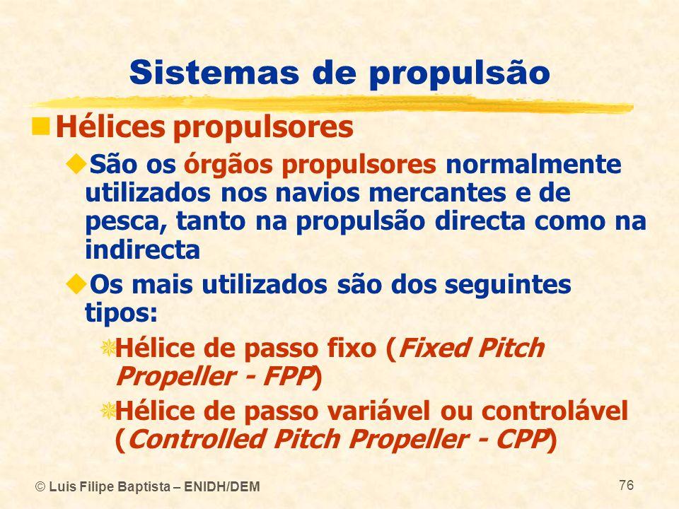 © Luis Filipe Baptista – ENIDH/DEM 76 Sistemas de propulsão Hélices propulsores São os órgãos propulsores normalmente utilizados nos navios mercantes