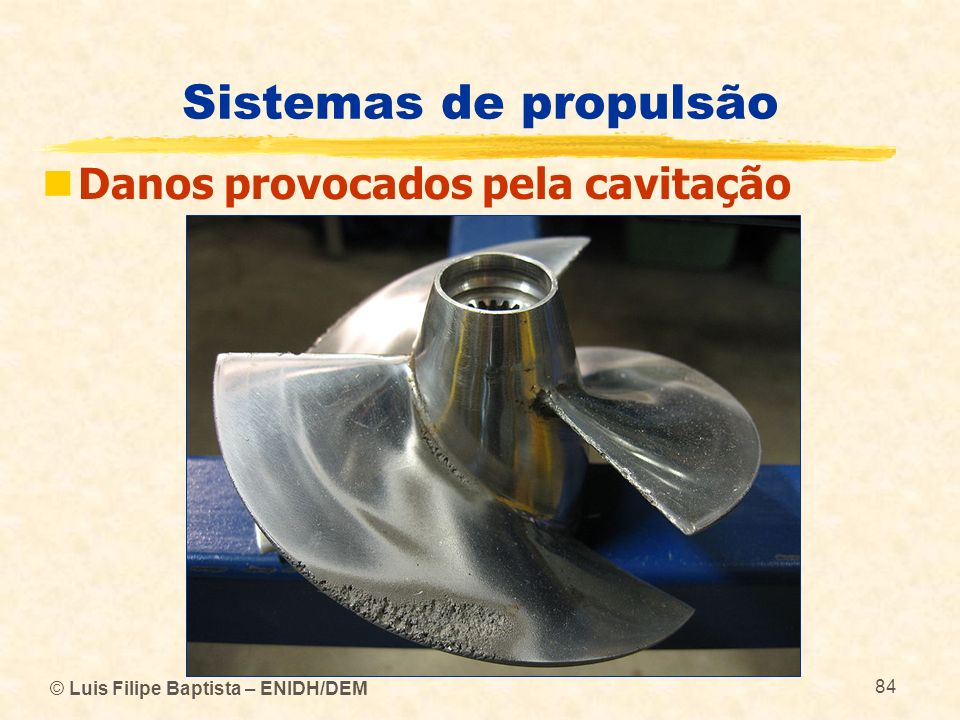 © Luis Filipe Baptista – ENIDH/DEM 84 Sistemas de propulsão Danos provocados pela cavitação