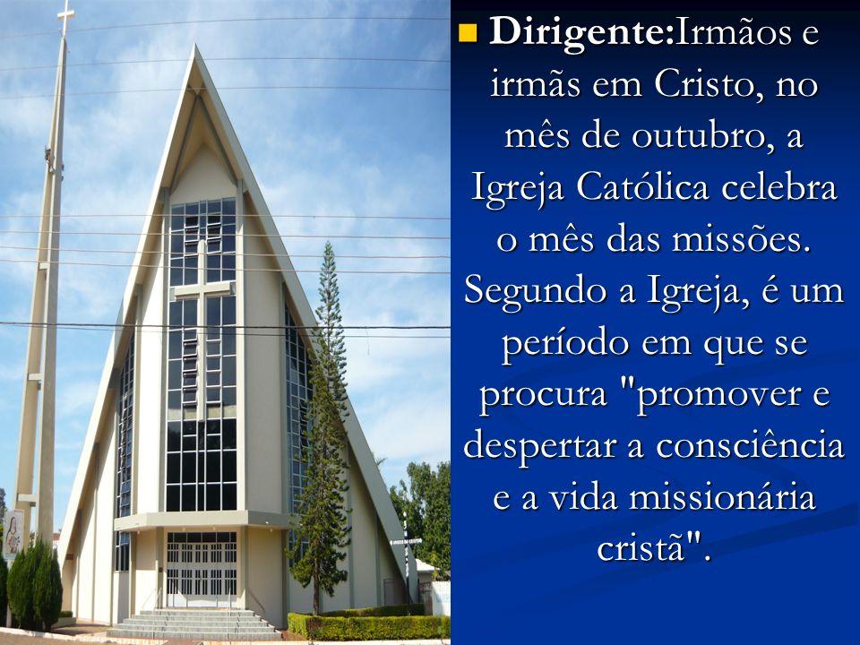 Dirigente:Irmãos e irmãs em Cristo, no mês de outubro, a Igreja Católica celebra o mês das missões. Segundo a Igreja, é um período em que se procura