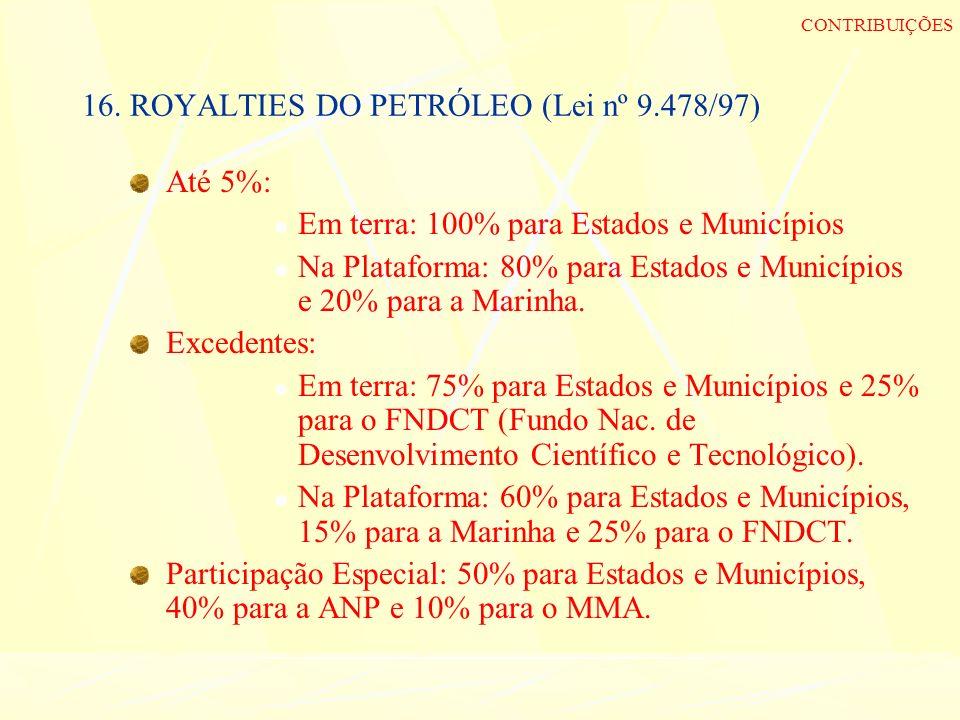16. ROYALTIES DO PETRÓLEO (Lei nº 9.478/97) Até 5%: Em terra: 100% para Estados e Municípios Na Plataforma: 80% para Estados e Municípios e 20% para a