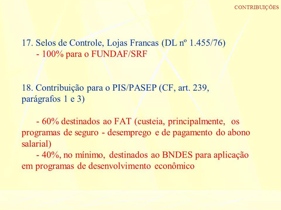 17. Selos de Controle, Lojas Francas (DL nº 1.455/76) - 100% para o FUNDAF/SRF 18. Contribuição para o PIS/PASEP (CF, art. 239, parágrafos 1 e 3) - 60