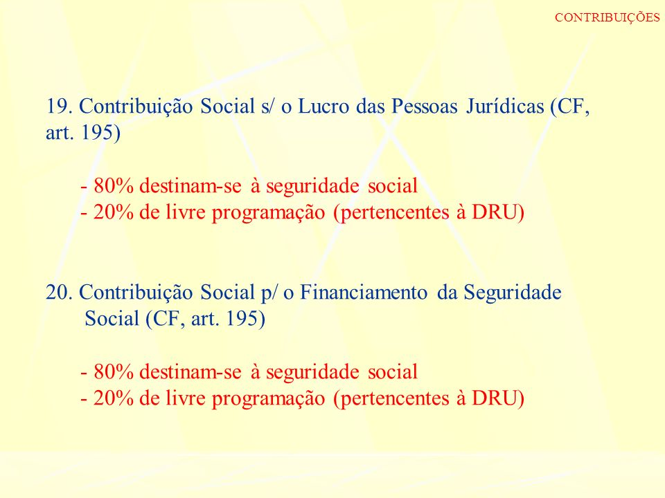 19. Contribuição Social s/ o Lucro das Pessoas Jurídicas (CF, art. 195) - 80% destinam-se à seguridade social - 20% de livre programação (pertencentes