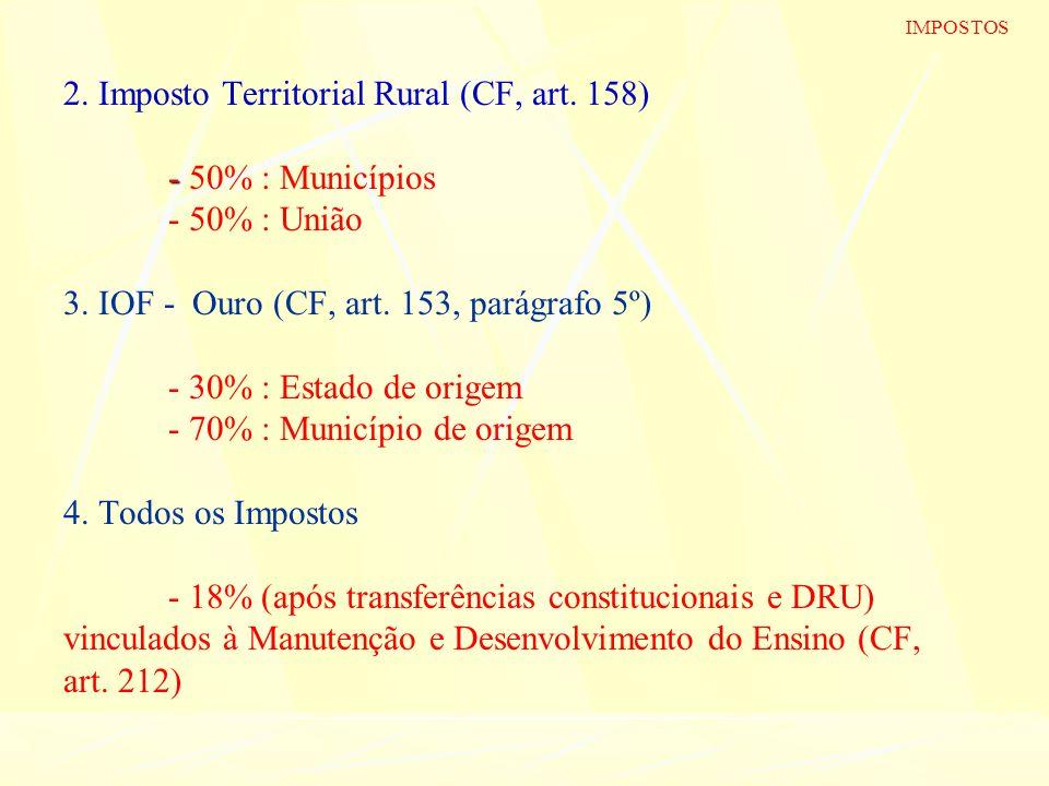 - 2. Imposto Territorial Rural (CF, art. 158) - 50% : Municípios - 50% : União 3. IOF - Ouro (CF, art. 153, parágrafo 5º) - 30% : Estado de origem - 7