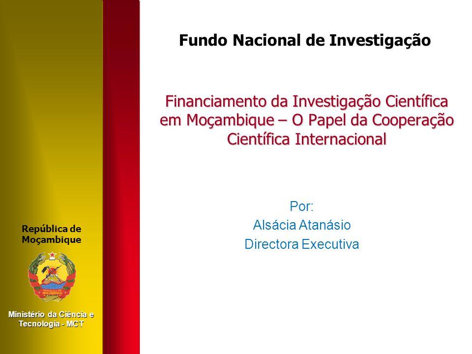 Financiamento da Investigação Científica em Moçambique – O Papel da Cooperação Científica Internacional Por: Alsácia Atanásio Directora Executiva Repú