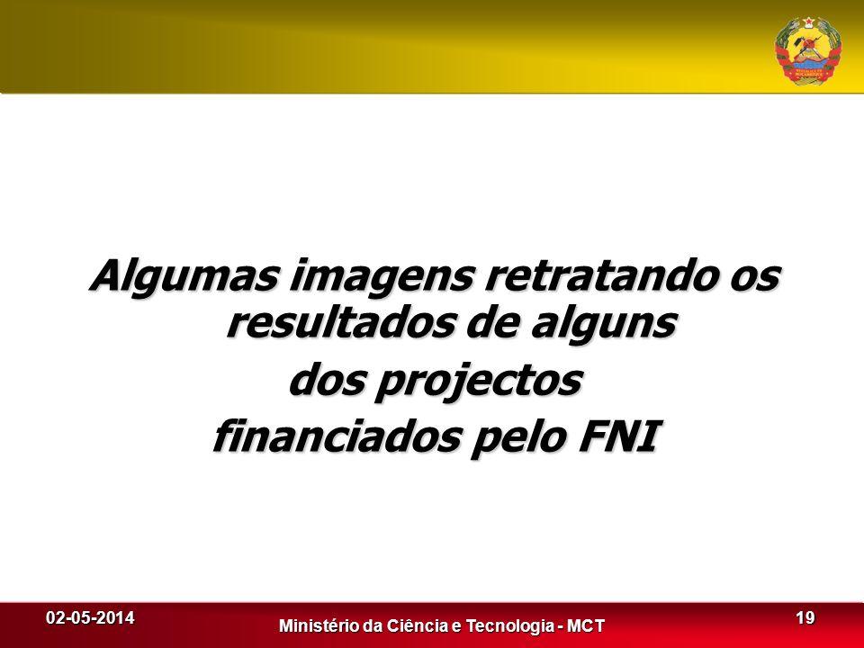 02-05-2014 Ministério da Ciência e Tecnologia - MCT Algumas imagens retratando os resultados de alguns dos projectos financiados pelo FNI 19