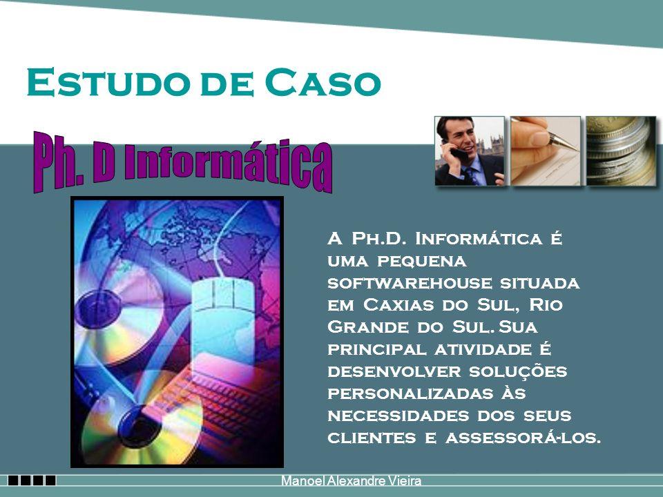 Manoel Alexandre Vieira Estudo de Caso A Ph.D. Informática é uma pequena softwarehouse situada em Caxias do Sul, Rio Grande do Sul. Sua principal ativ