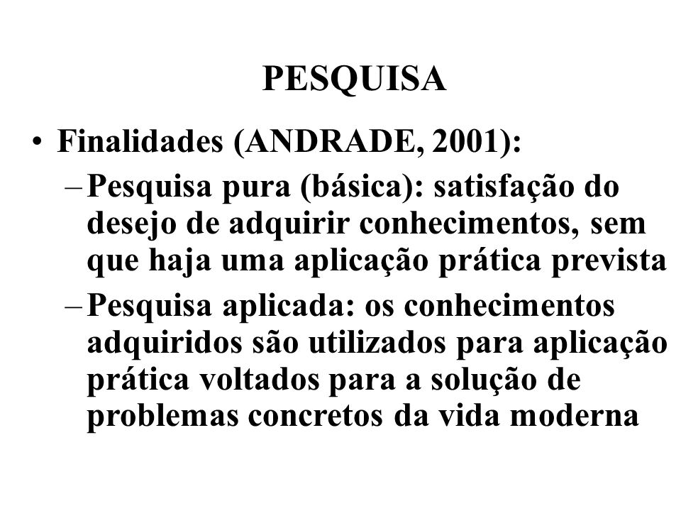PESQUISA Finalidades (ANDRADE, 2001): –Pesquisa pura (básica): satisfação do desejo de adquirir conhecimentos, sem que haja uma aplicação prática prev