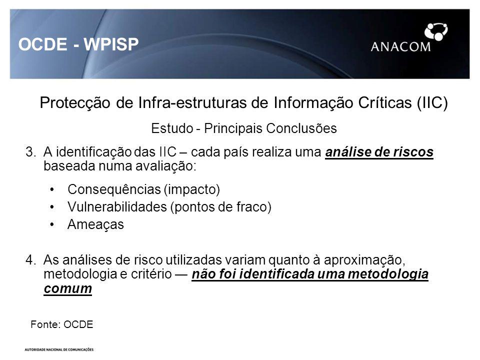 OCDE - WPISP Protecção de Infra-estruturas de Informação Críticas (IIC) Estudo - Principais Conclusões 3.A identificação das IIC – cada país realiza uma análise de riscos baseada numa avaliação: Consequências (impacto) Vulnerabilidades (pontos de fraco) Ameaças 4.As análises de risco utilizadas variam quanto à aproximação, metodologia e critério não foi identificada uma metodologia comum Fonte: OCDE