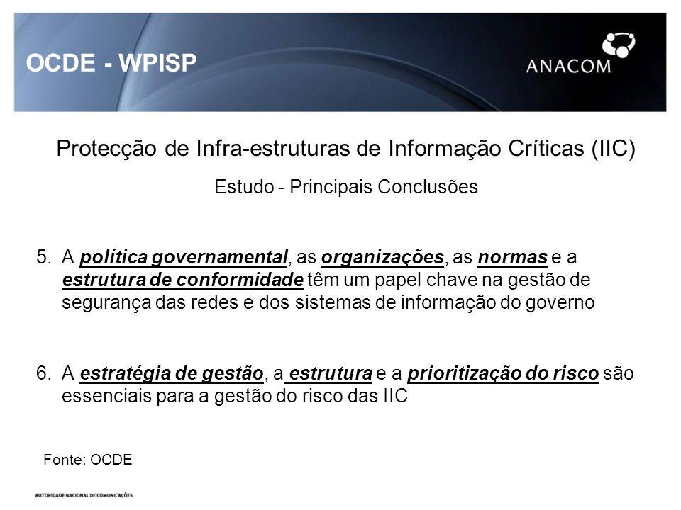OCDE - WPISP Protecção de Infra-estruturas de Informação Críticas (IIC) Estudo - Principais Conclusões 5.A política governamental, as organizações, as normas e a estrutura de conformidade têm um papel chave na gestão de segurança das redes e dos sistemas de informação do governo 6.A estratégia de gestão, a estrutura e a prioritização do risco são essenciais para a gestão do risco das IIC Fonte: OCDE