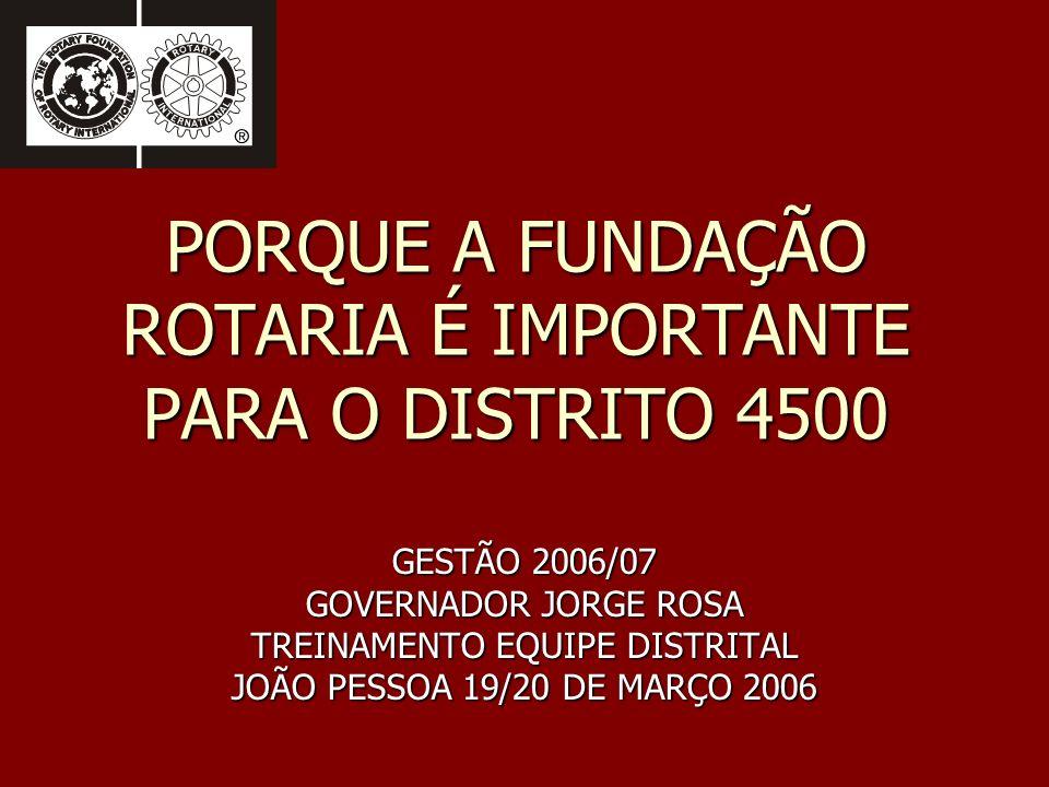 PORQUE A FUNDAÇÃO ROTARIA É IMPORTANTE PARA O DISTRITO 4500 GESTÃO 2006/07 GOVERNADOR JORGE ROSA TREINAMENTO EQUIPE DISTRITAL JOÃO PESSOA 19/20 DE MAR