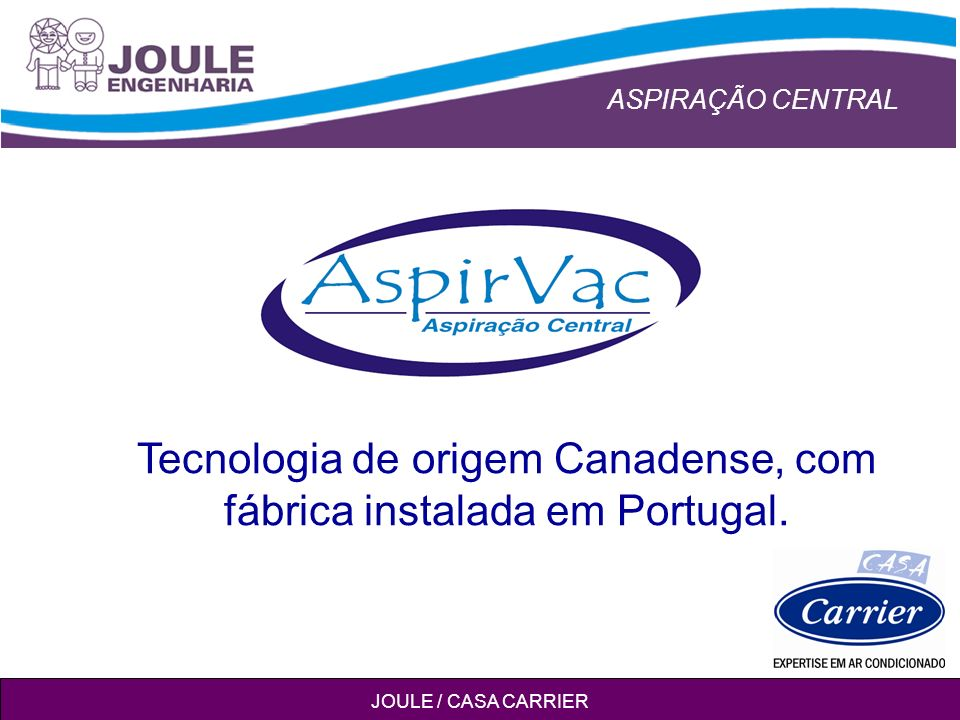 ASPIRAÇÃO CENTRAL JOULE / CASA CARRIER Tecnologia de origem Canadense, com fábrica instalada em Portugal.