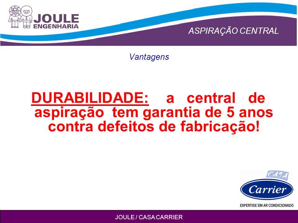 ASPIRAÇÃO CENTRAL JOULE / CASA CARRIER Vantagens DURABILIDADE: a central de aspiração tem garantia de 5 anos contra defeitos de fabricação!