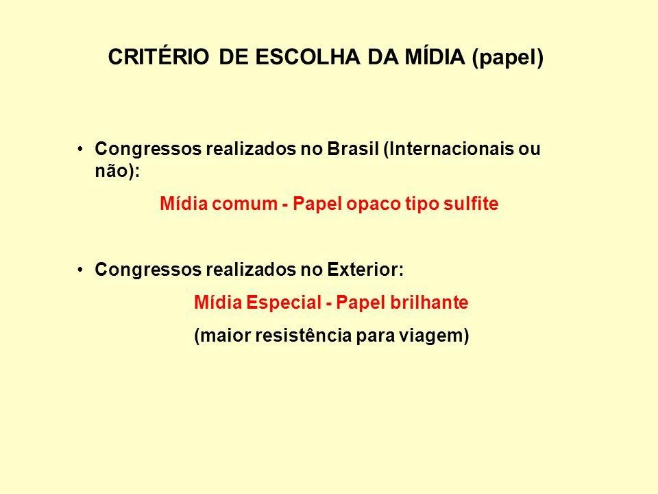 CRITÉRIO DE ESCOLHA DA MÍDIA (papel) Congressos realizados no Brasil (Internacionais ou não): Mídia comum - Papel opaco tipo sulfite Congressos realizados no Exterior: Mídia Especial - Papel brilhante (maior resistência para viagem)