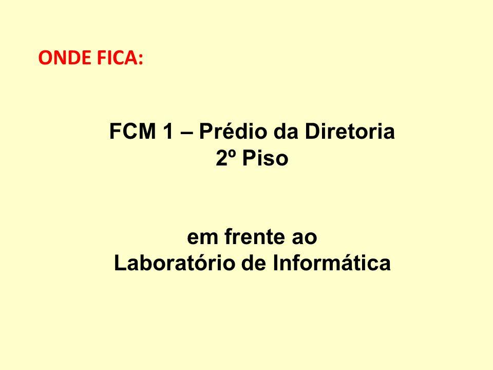 ONDE FICA: FCM 1 – Prédio da Diretoria 2º Piso em frente ao Laboratório de Informática