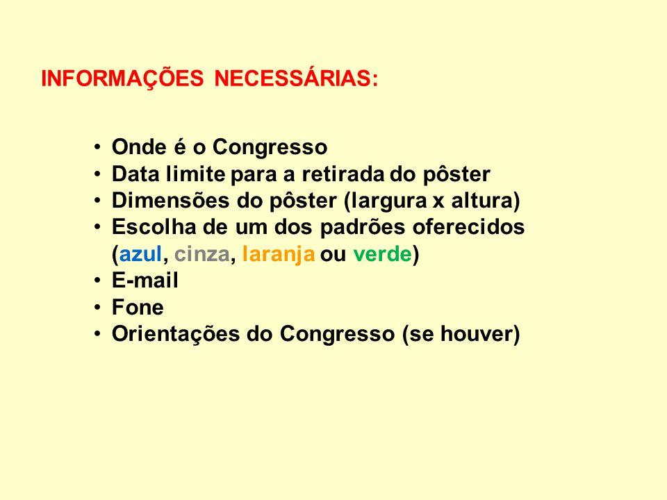 INFORMAÇÕES NECESSÁRIAS: Onde é o Congresso Data limite para a retirada do pôster Dimensões do pôster (largura x altura) Escolha de um dos padrões oferecidos (azul, cinza, laranja ou verde) E-mail Fone Orientações do Congresso (se houver)
