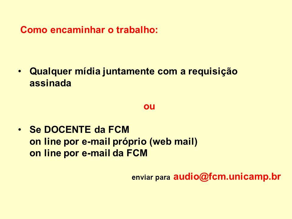 Como encaminhar o trabalho: Qualquer mídia juntamente com a requisição assinada ou Se DOCENTE da FCM on line por e-mail próprio (web mail) on line por e-mail da FCM enviar para audio@fcm.unicamp.br
