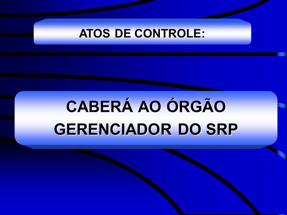 ATOS DE CONTROLE: CABERÁ AO ÓRGÃO GERENCIADOR DO SRP