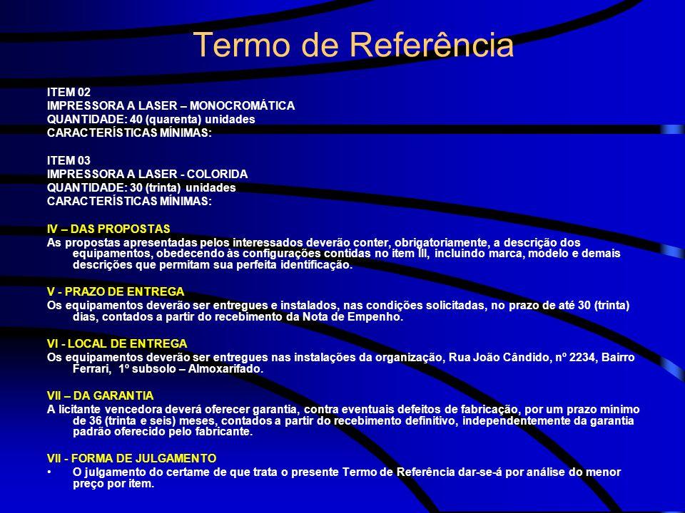 Termo de Referência ITEM 02 IMPRESSORA A LASER – MONOCROMÁTICA QUANTIDADE: 40 (quarenta) unidades CARACTERÍSTICAS MÍNIMAS: ITEM 03 IMPRESSORA A LASER